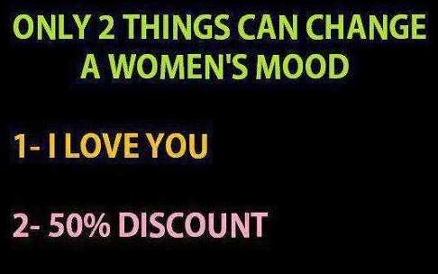 Only two things can change a woman's mood 1. I love you 2. 50% DIscount