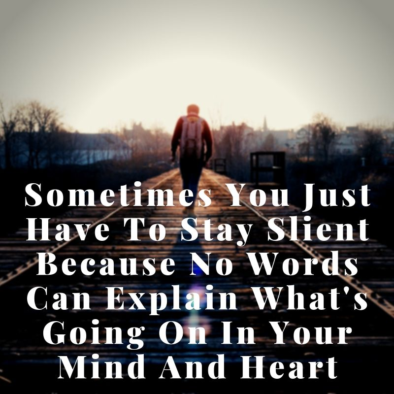 Somtimes you just Have to stay slient Because No words can explain what's Going on in your Mind and heart